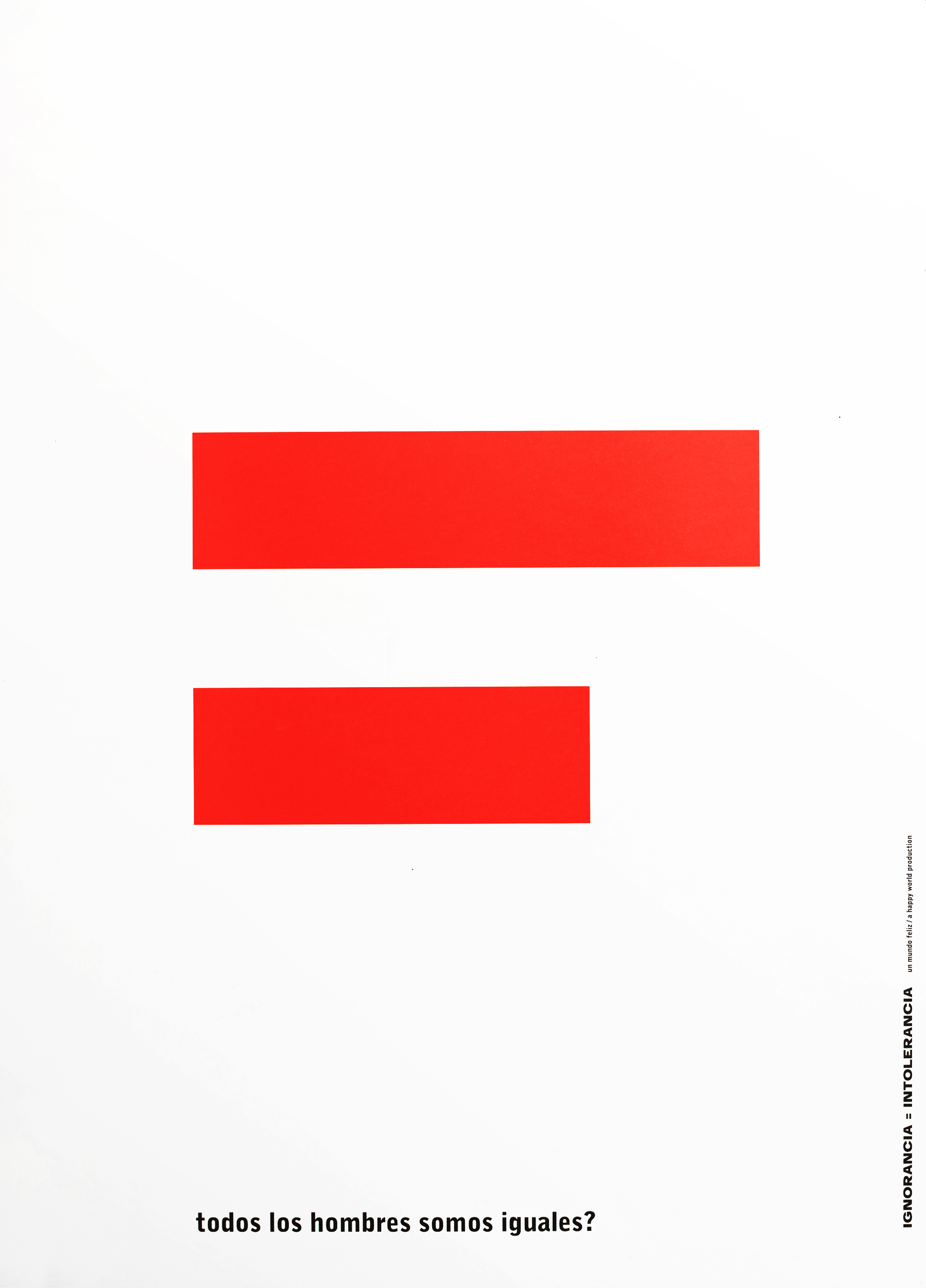 "A large equals sign against a white background. The top line is longer then the bottom one. At the bottom, in black, is printed, ""Todos Los Hombres Somos Iguales?"" On the right edge, printed vertically, ""ignorencia = intolerencia, un mundo feliz/a happy work production."""